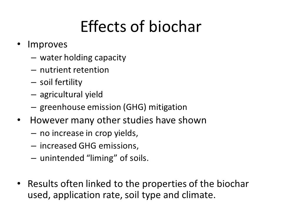 Effects of biochar Improves – water holding capacity – nutrient retention – soil fertility – agricultural yield – greenhouse emission (GHG) mitigation