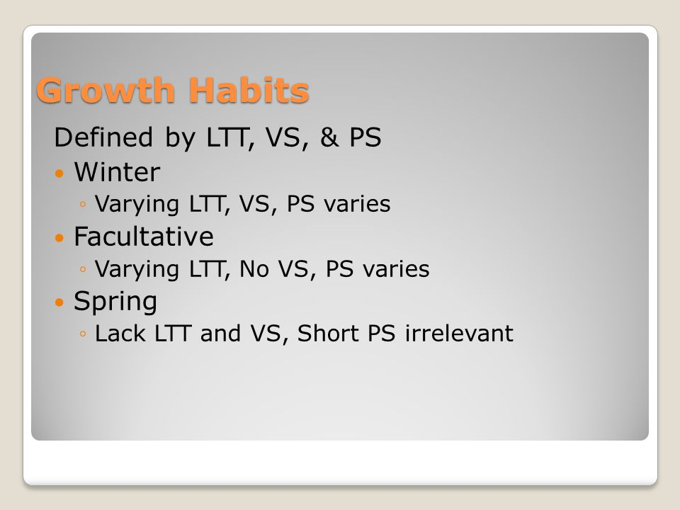 Defined by LTT, VS, & PS Winter ◦Varying LTT, VS, PS varies Facultative ◦Varying LTT, No VS, PS varies Spring ◦Lack LTT and VS, Short PS irrelevant Growth Habits