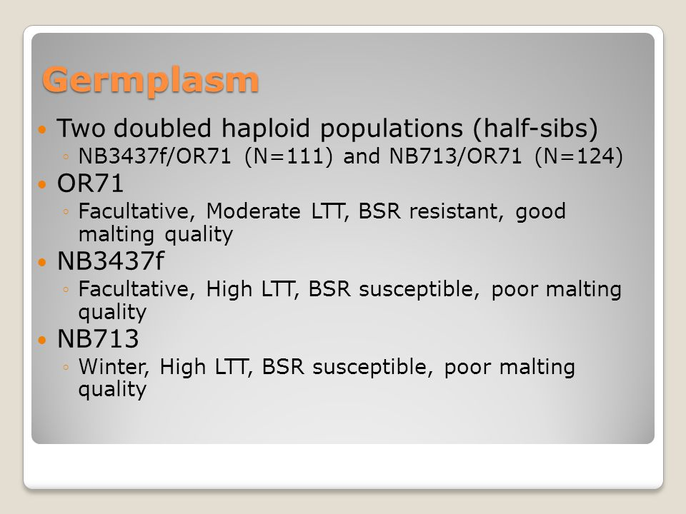 Germplasm Two doubled haploid populations (half-sibs) ◦NB3437f/OR71 (N=111) and NB713/OR71 (N=124) OR71 ◦Facultative, Moderate LTT, BSR resistant, good malting quality NB3437f ◦Facultative, High LTT, BSR susceptible, poor malting quality NB713 ◦Winter, High LTT, BSR susceptible, poor malting quality