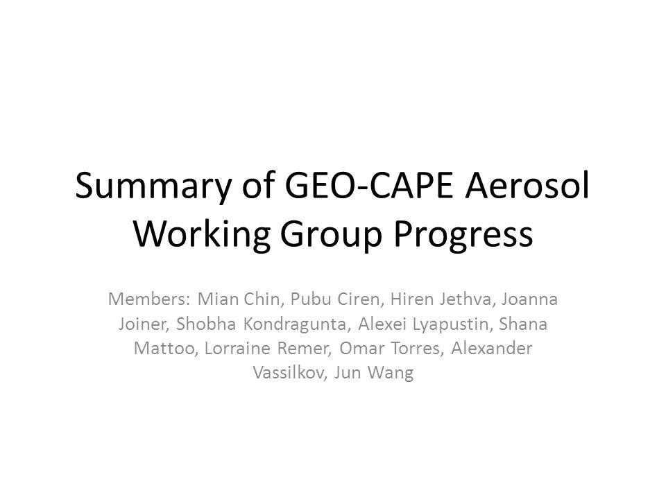 Summary of GEO-CAPE Aerosol Working Group Progress Members: Mian Chin, Pubu Ciren, Hiren Jethva, Joanna Joiner, Shobha Kondragunta, Alexei Lyapustin, Shana Mattoo, Lorraine Remer, Omar Torres, Alexander Vassilkov, Jun Wang