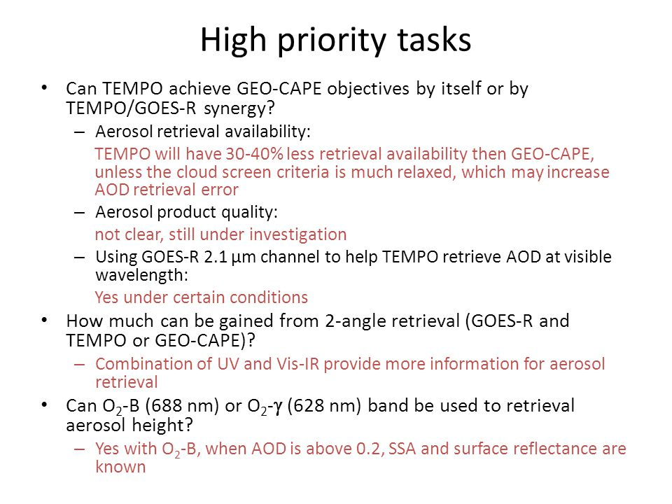 Conclusions Spatially, TEMPO alone (4x2 km) will have lower retrieval availability then GEO-CAPE (1x1 km) by 33% in the morning (10:30 am) Temporally, TEMPO will have reduced AOD retrieval availability in partial cloudy scene AOD quality from TEMPO and GEO-CAPE is still under evaluation Synergy between TEMPO and GOES-R is very helpful in terms of utilizing the extended spectral range for (1) retrieving AOD at visible wavelength and (2) increasing the degree of freedom for AOD and fine mode AOD retrievals O 2 -B band has promising sensitivity for aerosol height retrieval for both GEO-CAPE and TEMPO Bottom line: GEO-CAPE measurement requirements, as defined in STM and studied by the AeroWG, are not 100% met by TEMPO alone.