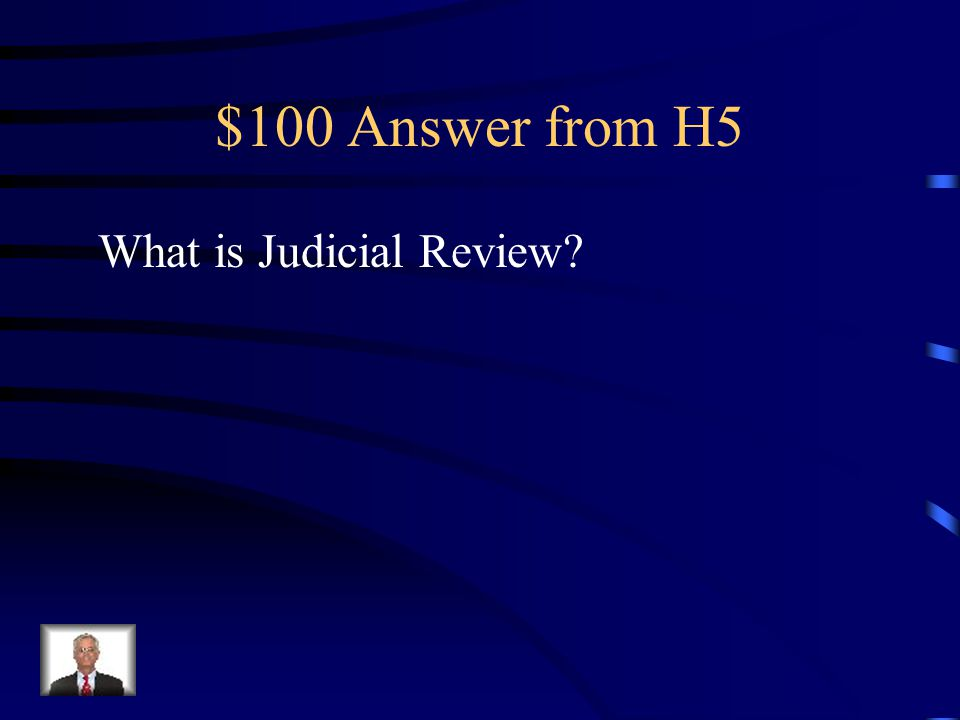 $100 Question from H5 The term for the power for the Judicial Branch to determine if a law if constitutional or not