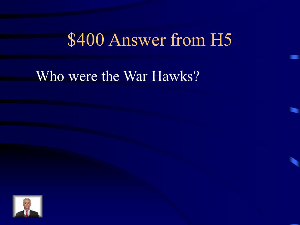 $400 Question from H5 Name given to the Congressmen and Senators who wanted to go to war with Britain in 1812