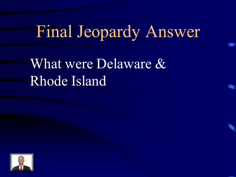 Final Jeopardy What was the first of the 13 states to ratify the Constitution, and which was the last