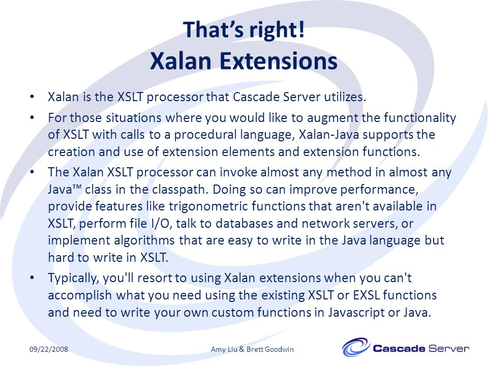 That's right. Xalan Extensions Xalan is the XSLT processor that Cascade Server utilizes.