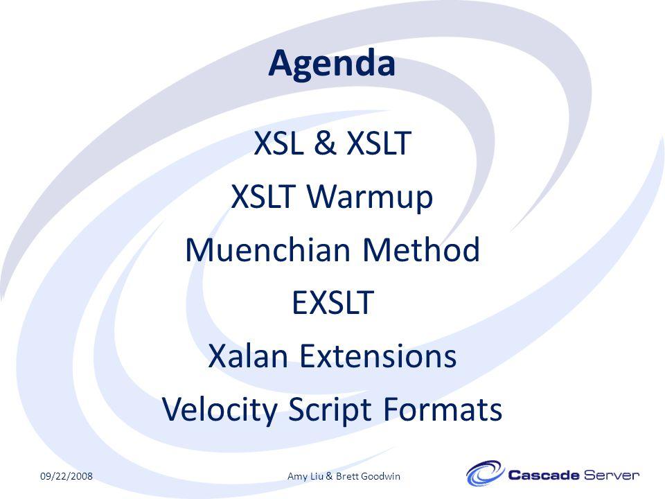 Agenda XSL & XSLT XSLT Warmup Muenchian Method EXSLT Xalan Extensions Velocity Script Formats 09/22/2008Amy Liu & Brett Goodwin