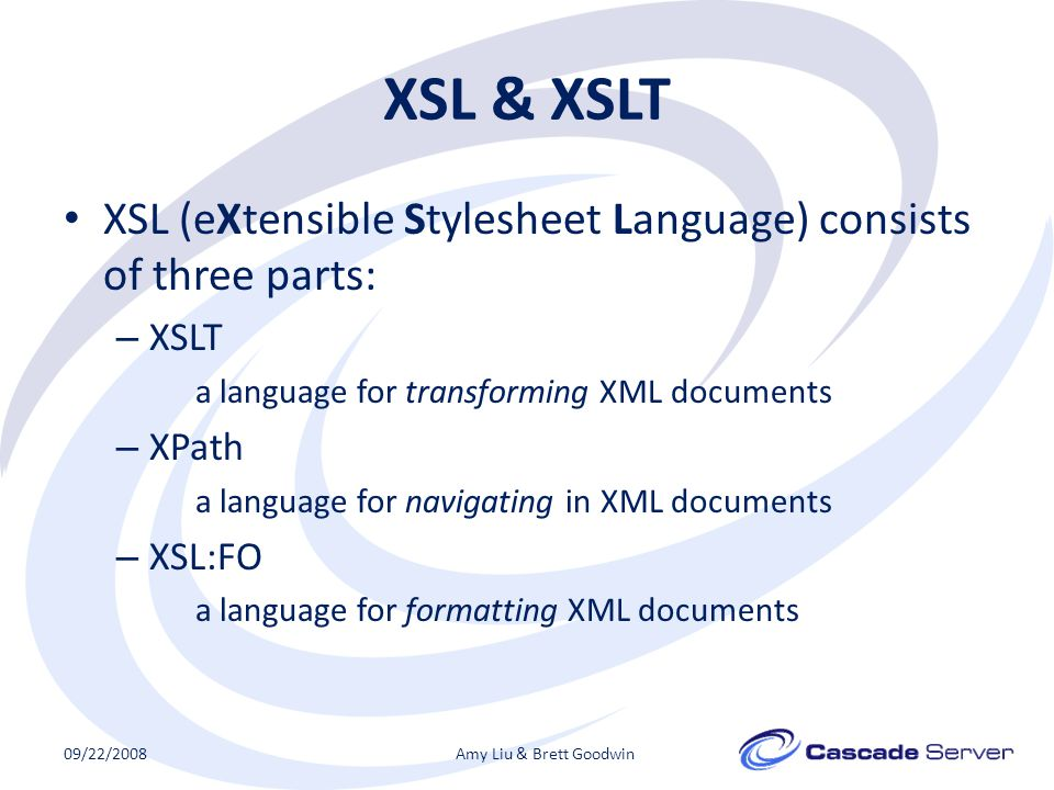 XSL & XSLT XSL (eXtensible Stylesheet Language) consists of three parts: – XSLT a language for transforming XML documents – XPath a language for navigating in XML documents – XSL:FO a language for formatting XML documents 09/22/2008Amy Liu & Brett Goodwin