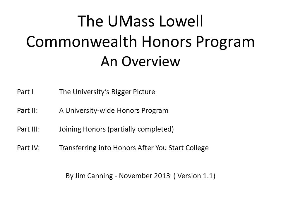 The UMass Lowell Commonwealth Honors Program An Overview Part IThe University's Bigger Picture Part II: A University-wide Honors Program Part III:Joining Honors (partially completed) Part IV:Transferring into Honors After You Start College By Jim Canning - November 2013 ( Version 1.1)