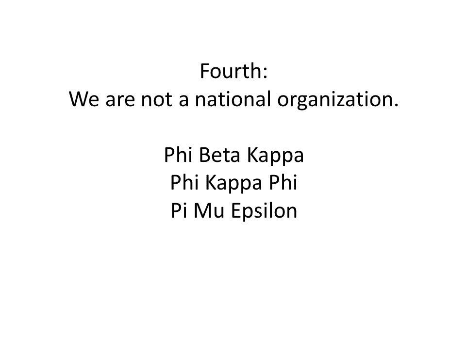 Fourth: We are not a national organization. Phi Beta Kappa Phi Kappa Phi Pi Mu Epsilon