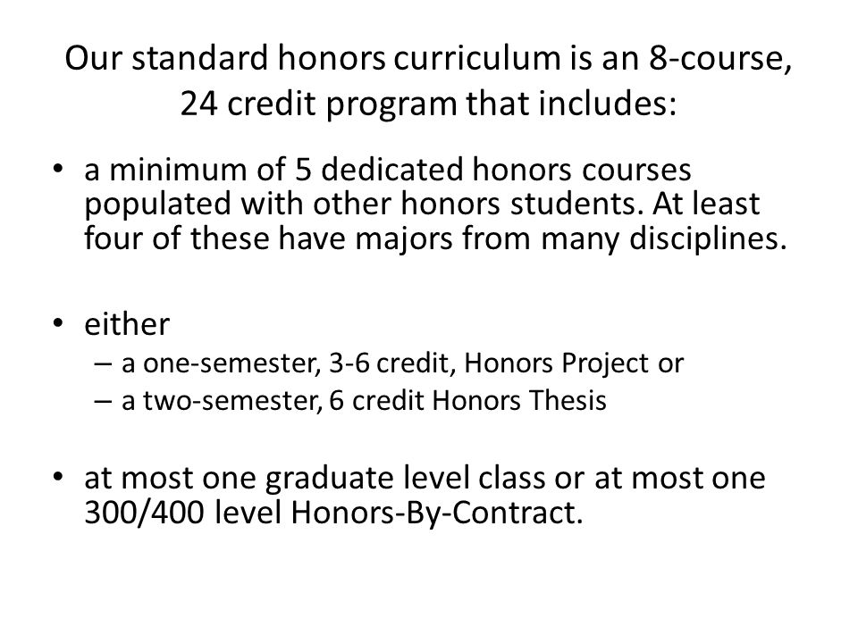 Our standard honors curriculum is an 8-course, 24 credit program that includes: a minimum of 5 dedicated honors courses populated with other honors students.