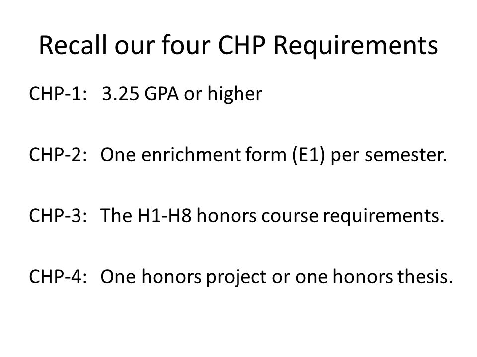 Recall our four CHP Requirements CHP-1: 3.25 GPA or higher CHP-2: One enrichment form (E1) per semester.
