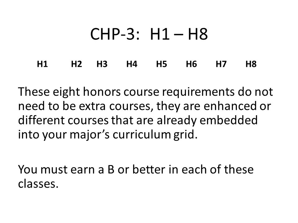 CHP-3:H1 – H8 These eight honors course requirements do not need to be extra courses, they are enhanced or different courses that are already embedded into your major's curriculum grid.