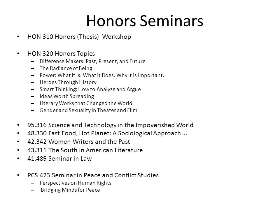 Honors Seminars HON 310 Honors (Thesis) Workshop HON 320 Honors Topics – Difference Makers: Past, Present, and Future – The Radiance of Being – Power: What it is.