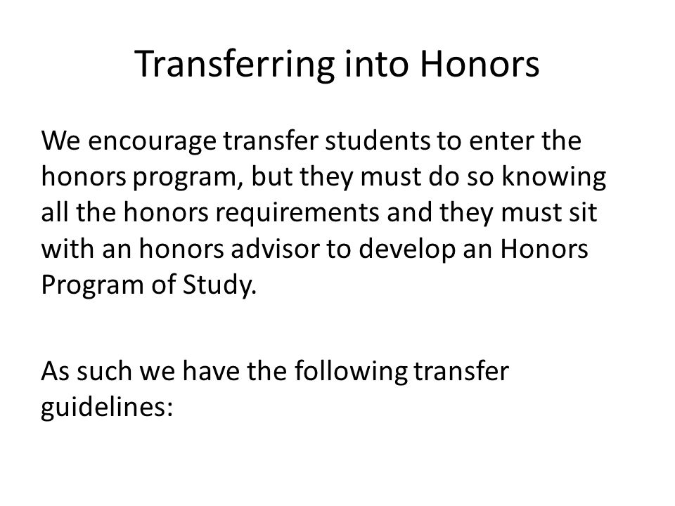 Transferring into Honors We encourage transfer students to enter the honors program, but they must do so knowing all the honors requirements and they must sit with an honors advisor to develop an Honors Program of Study.