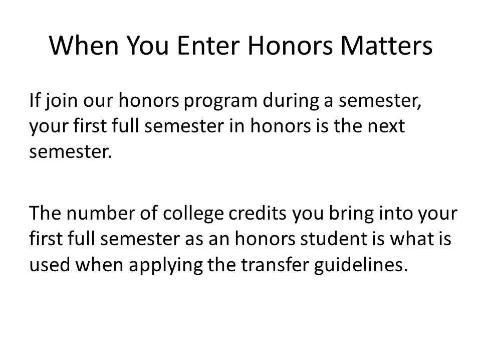 When You Enter Honors Matters If join our honors program during a semester, your first full semester in honors is the next semester.