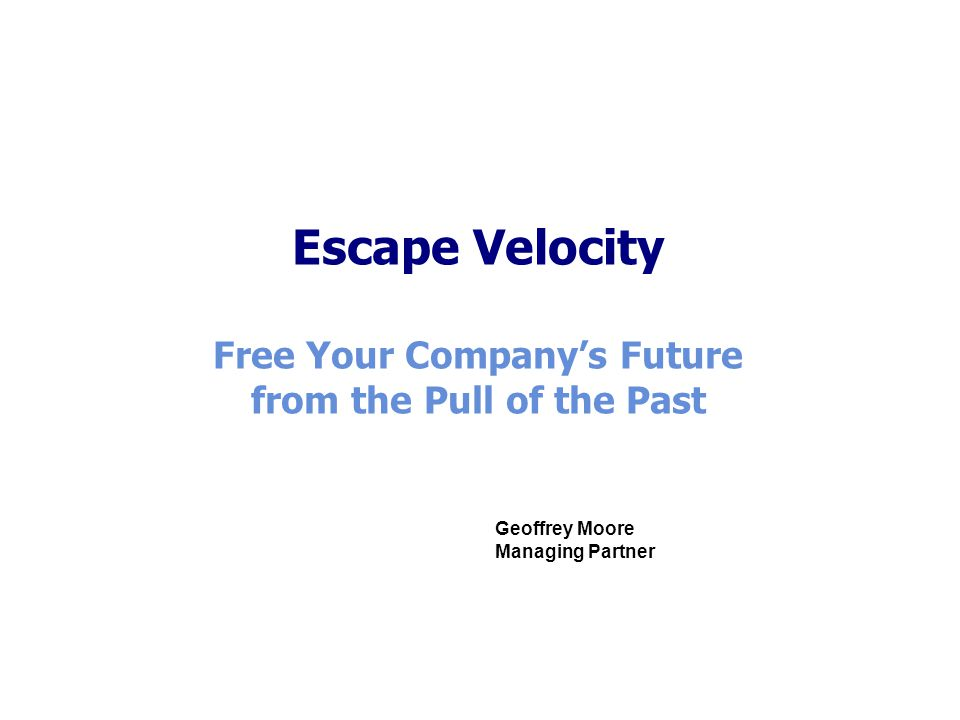Escape Velocity Free Your Company's Future from the Pull of the Past Geoffrey Moore Managing Partner