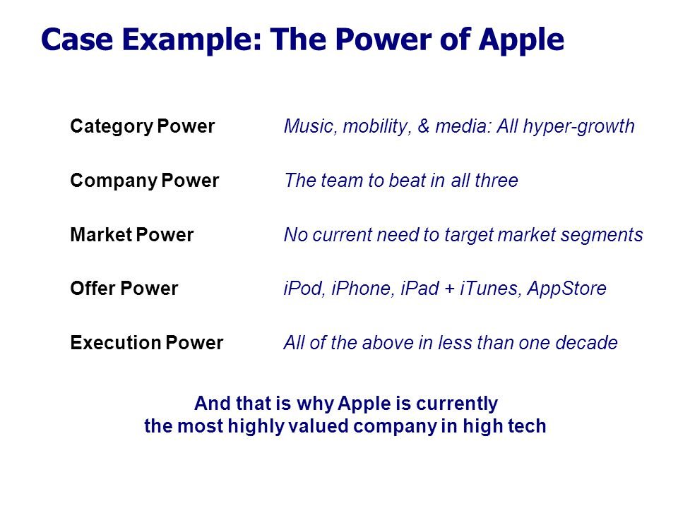 Case Example: The Power of Apple Category Power Company Power Market Power Offer Power Execution Power Music, mobility, & media: All hyper-growth The team to beat in all three No current need to target market segments iPod, iPhone, iPad + iTunes, AppStore All of the above in less than one decade And that is why Apple is currently the most highly valued company in high tech
