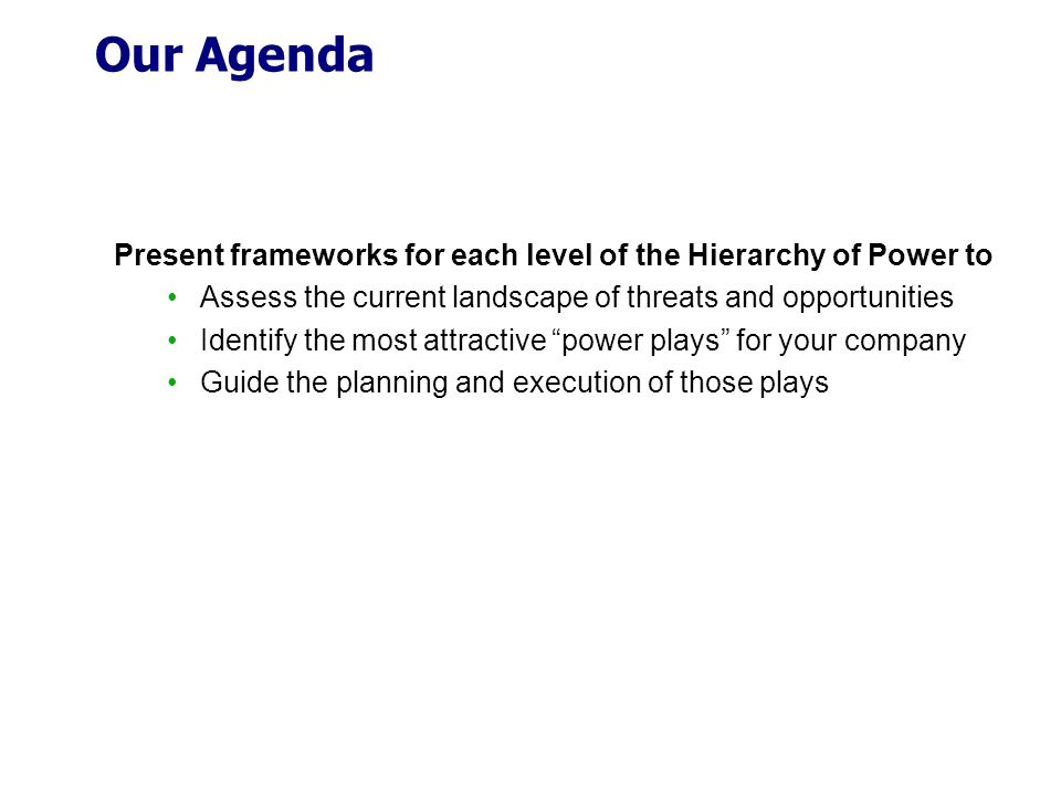 Our Agenda Present frameworks for each level of the Hierarchy of Power to Assess the current landscape of threats and opportunities Identify the most attractive power plays for your company Guide the planning and execution of those plays