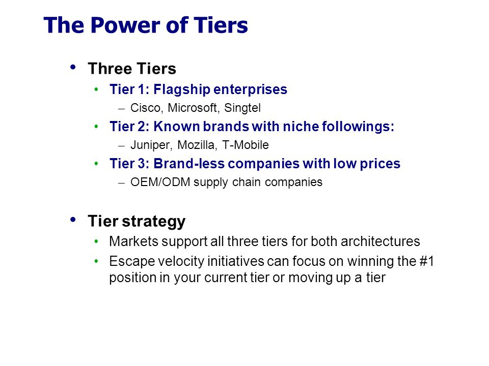 The Power of Tiers Three Tiers Tier 1: Flagship enterprises ─ Cisco, Microsoft, Singtel Tier 2: Known brands with niche followings: ─ Juniper, Mozilla, T-Mobile Tier 3: Brand-less companies with low prices ─ OEM/ODM supply chain companies Tier strategy Markets support all three tiers for both architectures Escape velocity initiatives can focus on winning the #1 position in your current tier or moving up a tier