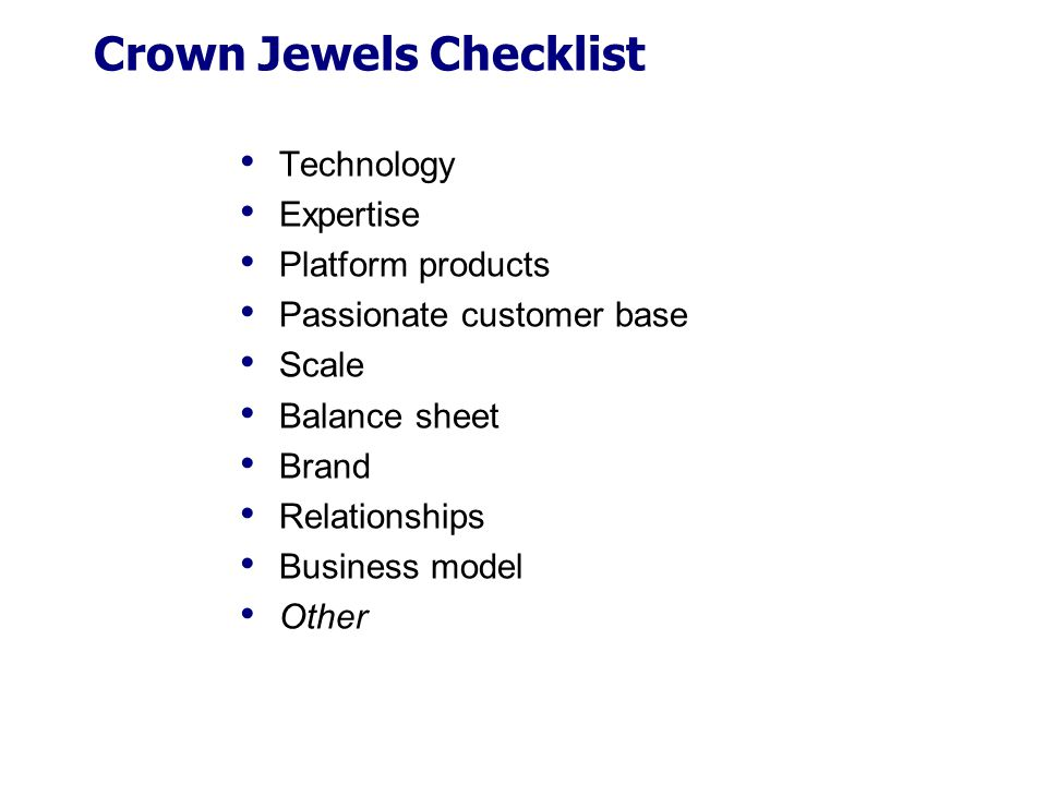 Crown Jewels Checklist Technology Expertise Platform products Passionate customer base Scale Balance sheet Brand Relationships Business model Other