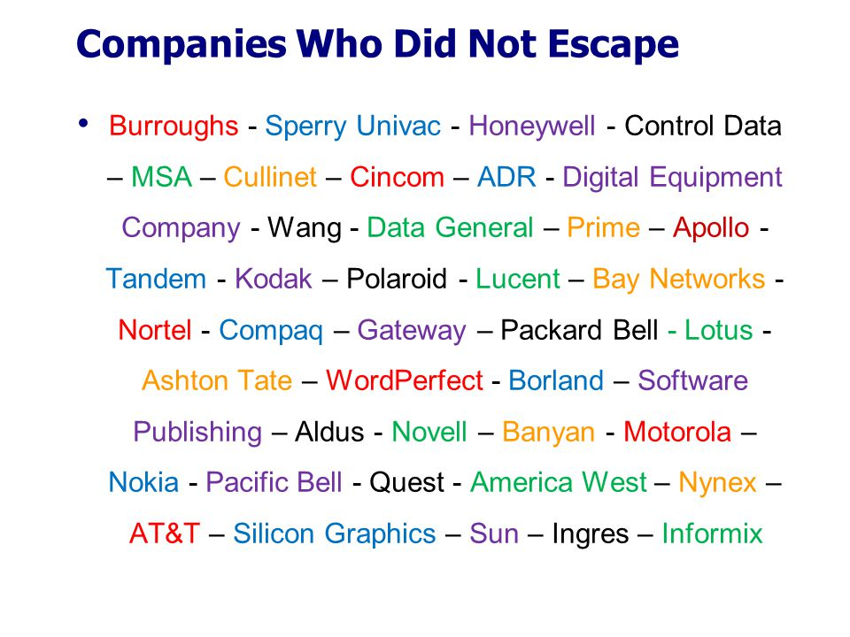 Companies Who Did Not Escape Burroughs - Sperry Univac - Honeywell - Control Data – MSA – Cullinet – Cincom – ADR - Digital Equipment Company - Wang - Data General – Prime – Apollo - Tandem - Kodak – Polaroid - Lucent – Bay Networks - Nortel - Compaq – Gateway – Packard Bell - Lotus - Ashton Tate – WordPerfect - Borland – Software Publishing – Aldus - Novell – Banyan - Motorola – Nokia - Pacific Bell - Quest - America West – Nynex – AT&T – Silicon Graphics – Sun – Ingres – Informix