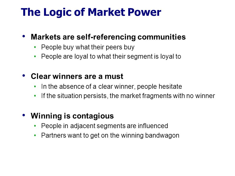 The Logic of Market Power Markets are self-referencing communities People buy what their peers buy People are loyal to what their segment is loyal to