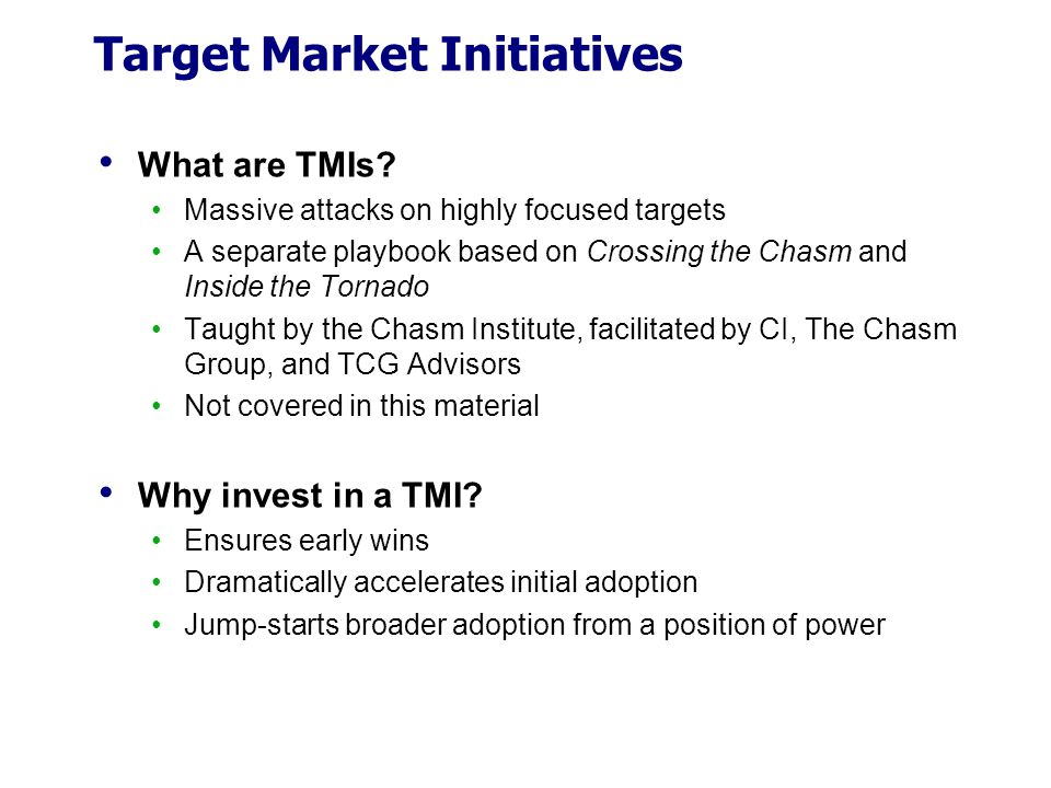Target Market Initiatives What are TMIs? Massive attacks on highly focused targets A separate playbook based on Crossing the Chasm and Inside the Torn