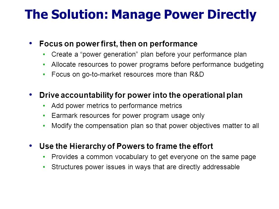 "The Solution: Manage Power Directly Focus on power first, then on performance Create a ""power generation"" plan before your performance plan Allocate r"
