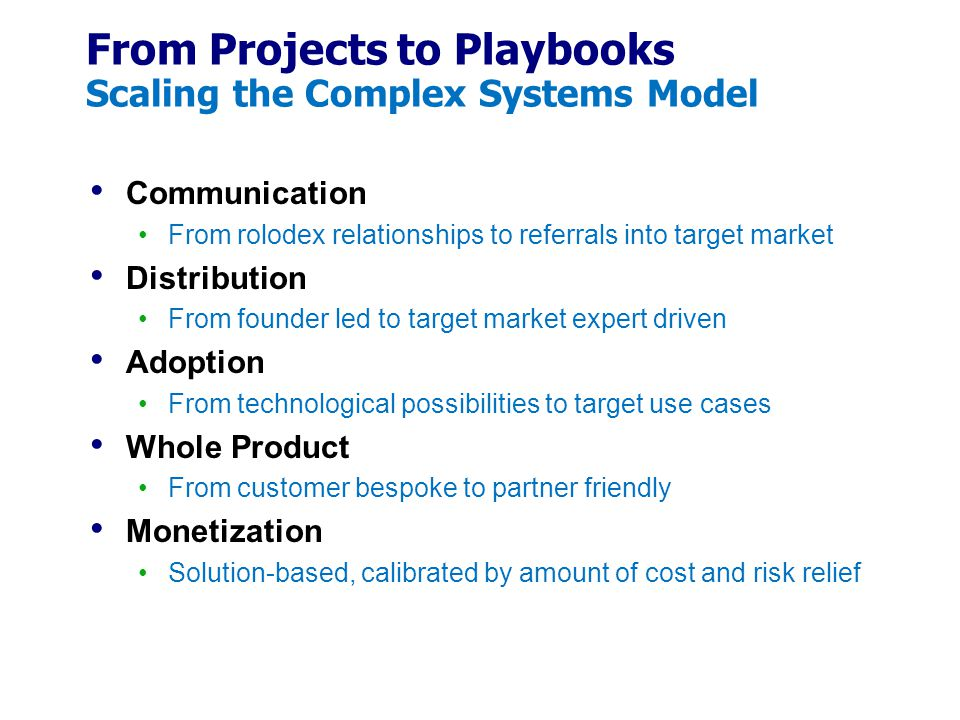From Projects to Playbooks Scaling the Complex Systems Model Communication From rolodex relationships to referrals into target market Distribution From founder led to target market expert driven Adoption From technological possibilities to target use cases Whole Product From customer bespoke to partner friendly Monetization Solution-based, calibrated by amount of cost and risk relief