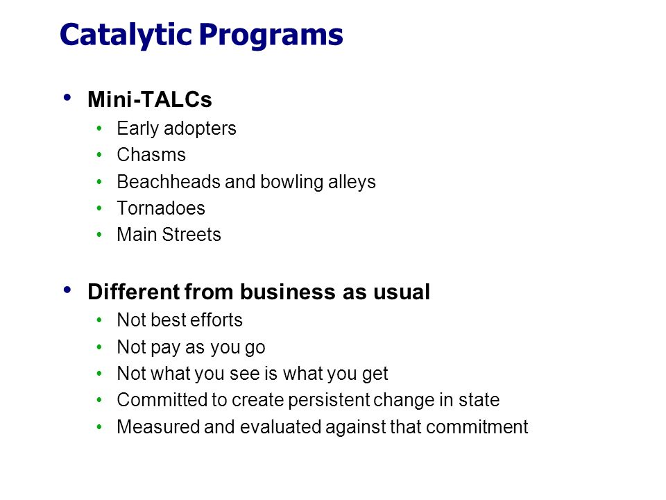Catalytic Programs Mini-TALCs Early adopters Chasms Beachheads and bowling alleys Tornadoes Main Streets Different from business as usual Not best eff