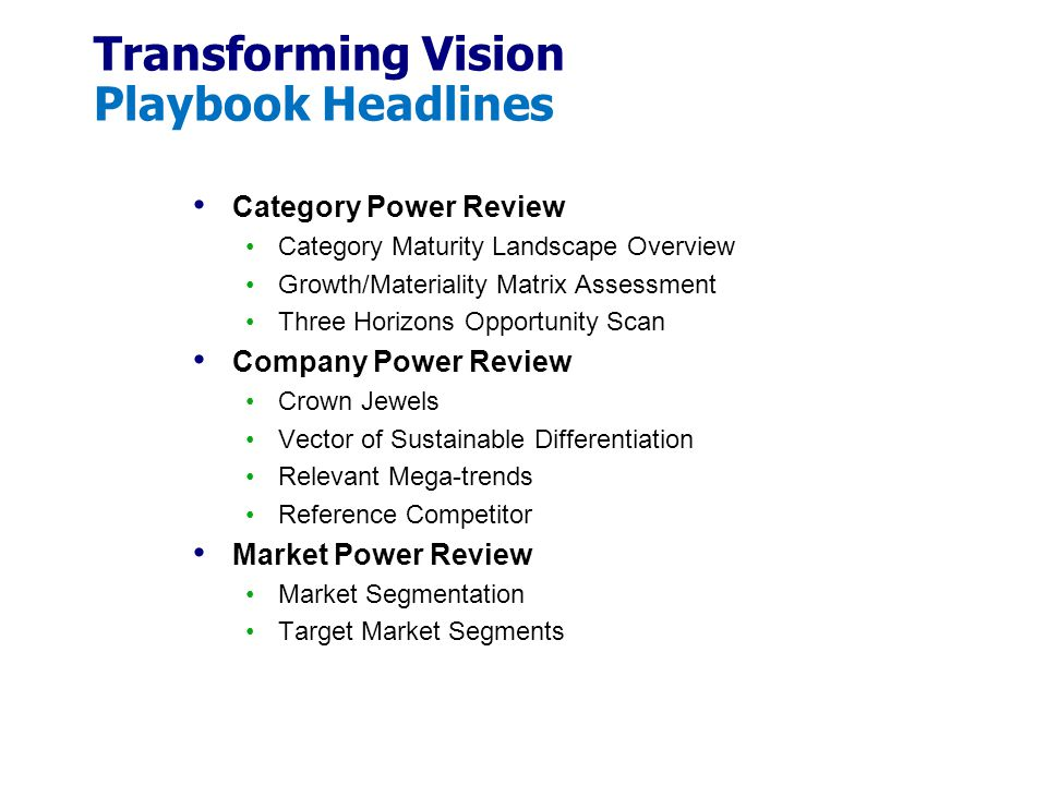 Transforming Vision Playbook Headlines Category Power Review Category Maturity Landscape Overview Growth/Materiality Matrix Assessment Three Horizons Opportunity Scan Company Power Review Crown Jewels Vector of Sustainable Differentiation Relevant Mega-trends Reference Competitor Market Power Review Market Segmentation Target Market Segments