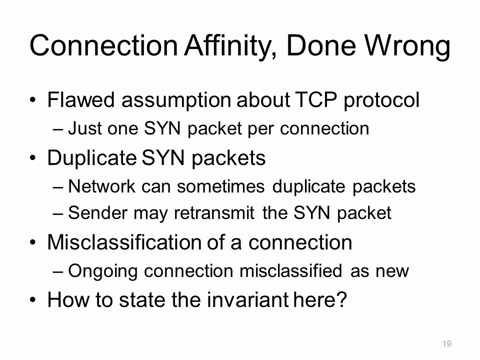 Connection Affinity, Done Wrong Flawed assumption about TCP protocol –Just one SYN packet per connection Duplicate SYN packets –Network can sometimes duplicate packets –Sender may retransmit the SYN packet Misclassification of a connection –Ongoing connection misclassified as new How to state the invariant here.