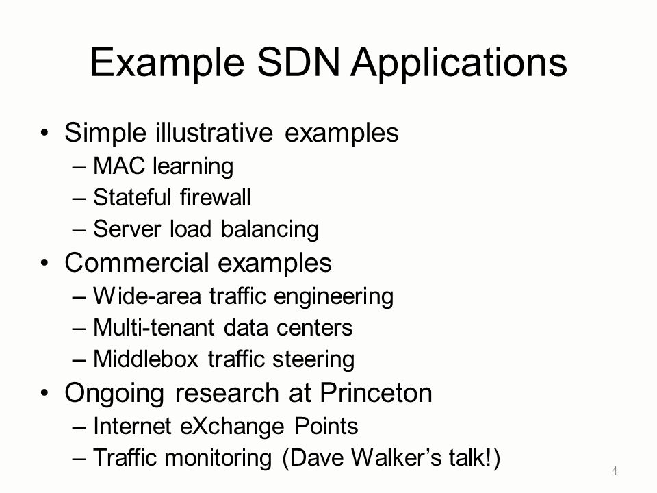 Example SDN Applications Simple illustrative examples –MAC learning –Stateful firewall –Server load balancing Commercial examples –Wide-area traffic engineering –Multi-tenant data centers –Middlebox traffic steering Ongoing research at Princeton –Internet eXchange Points –Traffic monitoring (Dave Walker's talk!) 4