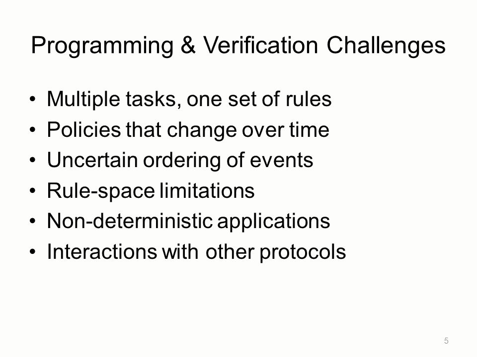 Programming & Verification Challenges Multiple tasks, one set of rules Policies that change over time Uncertain ordering of events Rule-space limitations Non-deterministic applications Interactions with other protocols 5