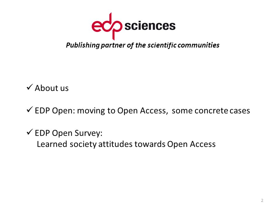 Publishing partner of the scientific communities 2 About us EDP Open: moving to Open Access, some concrete cases EDP Open Survey: Learned society attitudes towards Open Access