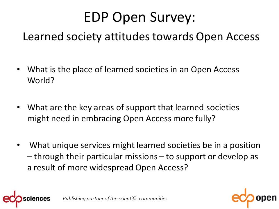 EDP Open Survey: Learned society attitudes towards Open Access What is the place of learned societies in an Open Access World.