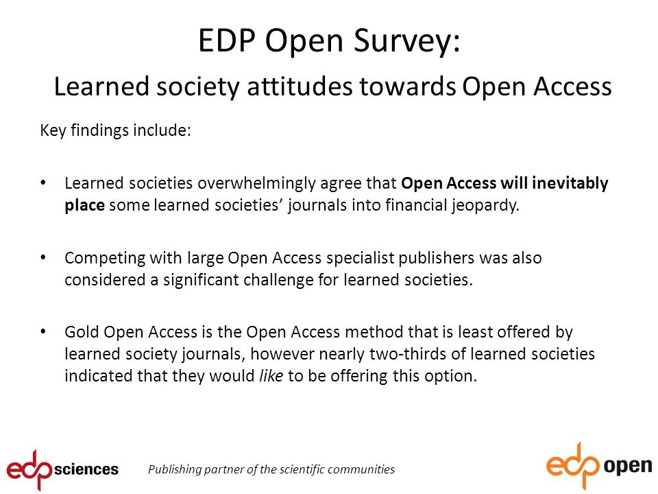 EDP Open Survey: Learned society attitudes towards Open Access Key findings include: Learned societies overwhelmingly agree that Open Access will inevitably place some learned societies' journals into financial jeopardy.