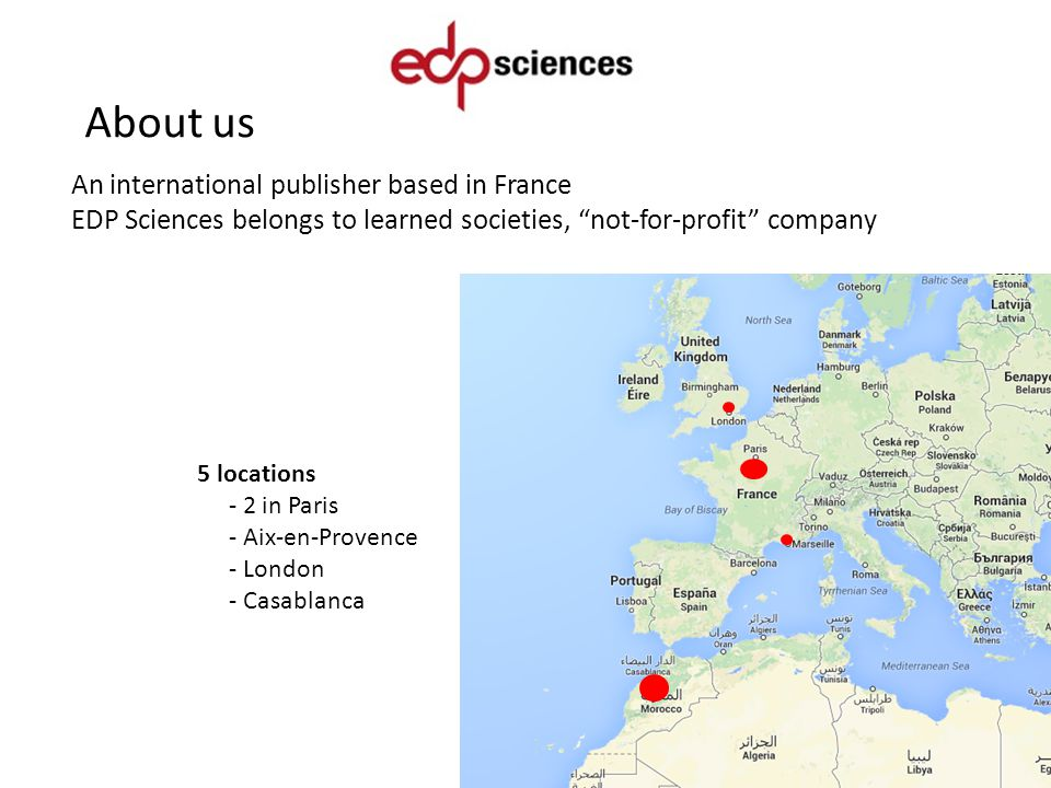 About us An international publisher based in France EDP Sciences belongs to learned societies, not-for-profit company 5 locations - 2 in Paris - Aix-en-Provence - London - Casablanca