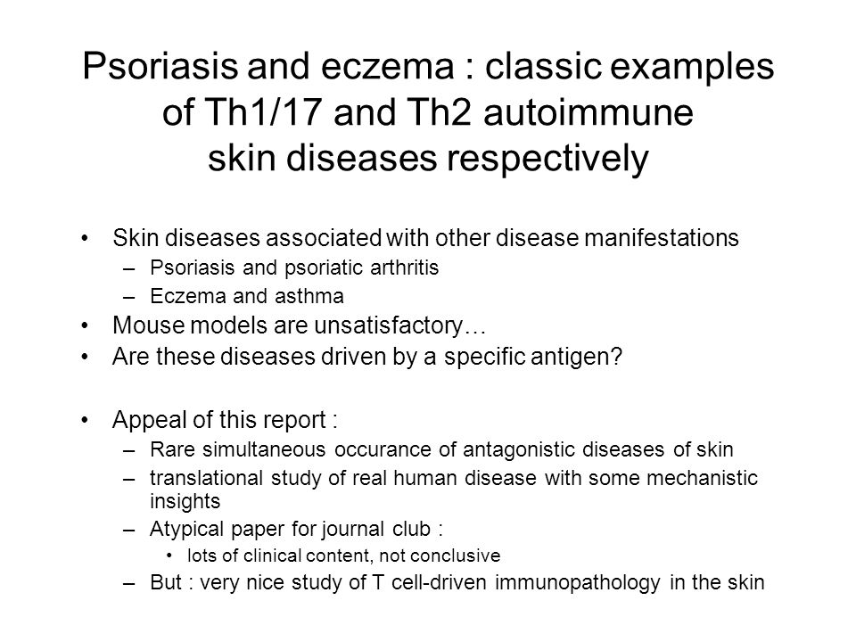 Psoriasis and eczema : classic examples of Th1/17 and Th2 autoimmune skin diseases respectively Skin diseases associated with other disease manifestations –Psoriasis and psoriatic arthritis –Eczema and asthma Mouse models are unsatisfactory… Are these diseases driven by a specific antigen.