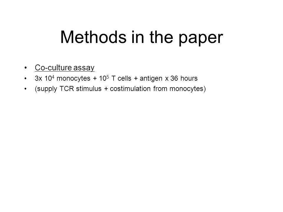 Methods in the paper Co-culture assay 3x 10 4 monocytes + 10 5 T cells + antigen x 36 hours (supply TCR stimulus + costimulation from monocytes)