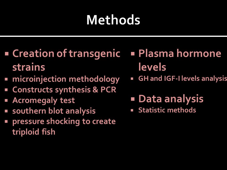  Creation of transgenic strains  microinjection methodology  Constructs synthesis & PCR  Acromegaly test  southern blot analysis  pressure shocking to create triploid fish  Plasma hormone levels  GH and IGF-I levels analysis  Data analysis  Statistic methods