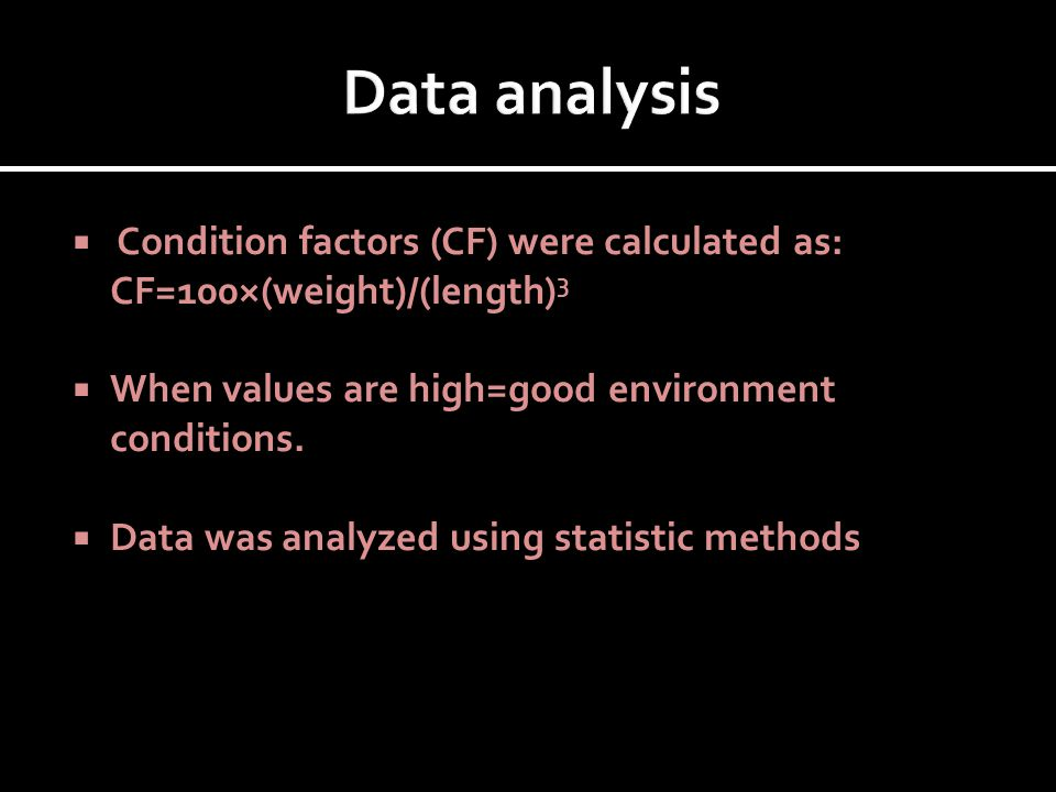  Condition factors (CF) were calculated as: CF=100×(weight)/(length) 3  When values are high=good environment conditions.  Data was analyzed using