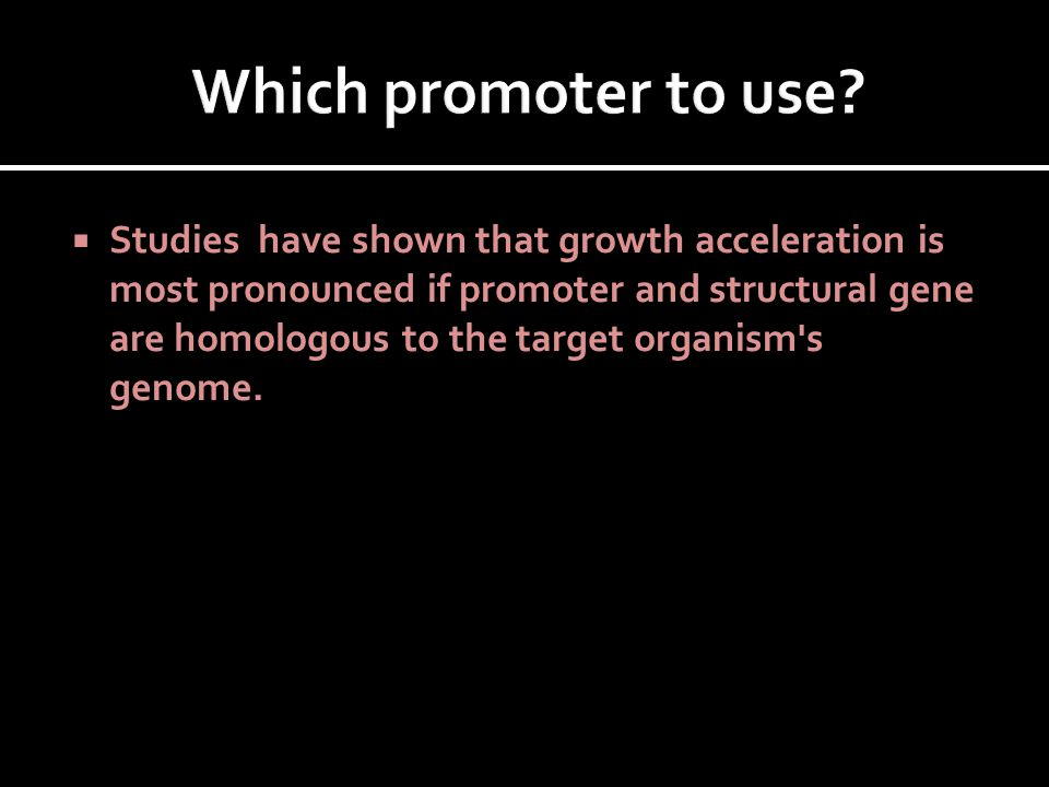  Studies have shown that growth acceleration is most pronounced if promoter and structural gene are homologous to the target organism's genome.