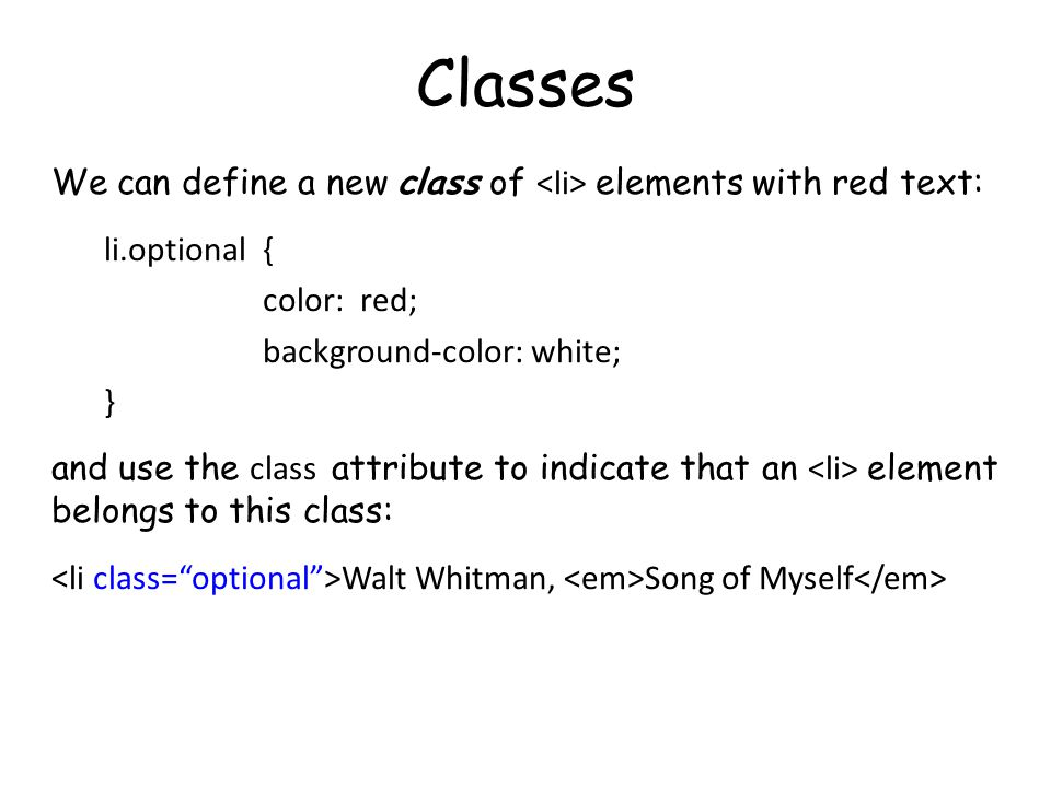 Classes We can define a new class of elements with red text: li.optional { color: red; background-color: white; } and use the class attribute to indicate that an element belongs to this class: Walt Whitman, Song of Myself