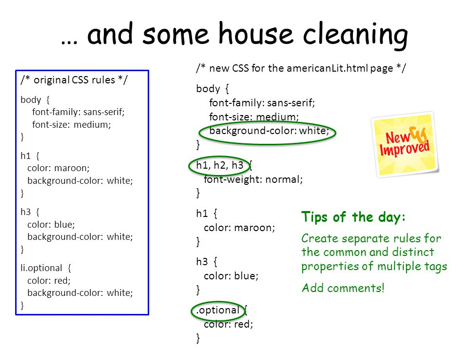 … and some house cleaning /* original CSS rules */ body { font-family: sans-serif; font-size: medium; } h1 { color: maroon; background-color: white; } h3 { color: blue; background-color: white; } li.optional { color: red; background-color: white; } /* new CSS for the americanLit.html page */ body { font-family: sans-serif; font-size: medium; background-color: white; } h1, h2, h3 { font-weight: normal; } h1 { color: maroon; } h3 { color: blue; }.optional { color: red; } Tips of the day: Create separate rules for the common and distinct properties of multiple tags Add comments!