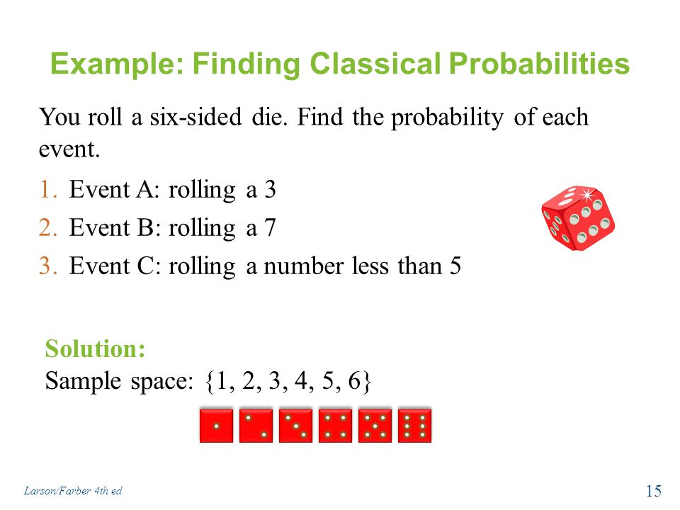 Example: Finding Classical Probabilities 1.Event A: rolling a 3 2.Event B: rolling a 7 3.Event C: rolling a number less than 5 Larson/Farber 4th ed 15 Solution: Sample space: {1, 2, 3, 4, 5, 6} You roll a six-sided die.