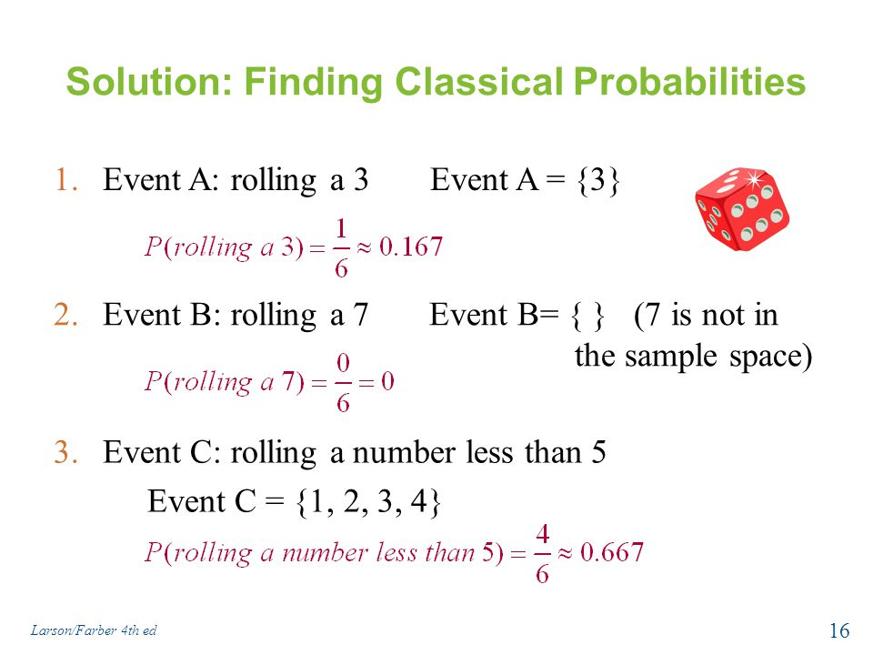 Solution: Finding Classical Probabilities 1.Event A: rolling a 3 Event A = {3} Larson/Farber 4th ed 16 2.Event B: rolling a 7 Event B= { } (7 is not in the sample space) 3.Event C: rolling a number less than 5 Event C = {1, 2, 3, 4}