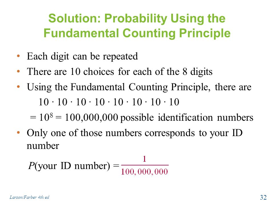 Solution: Probability Using the Fundamental Counting Principle Each digit can be repeated There are 10 choices for each of the 8 digits Using the Fundamental Counting Principle, there are 10 ∙ 10 ∙ 10 ∙ 10 ∙ 10 ∙ 10 ∙ 10 ∙ 10 = 10 8 = 100,000,000 possible identification numbers Only one of those numbers corresponds to your ID number Larson/Farber 4th ed 32 P(your ID number) =