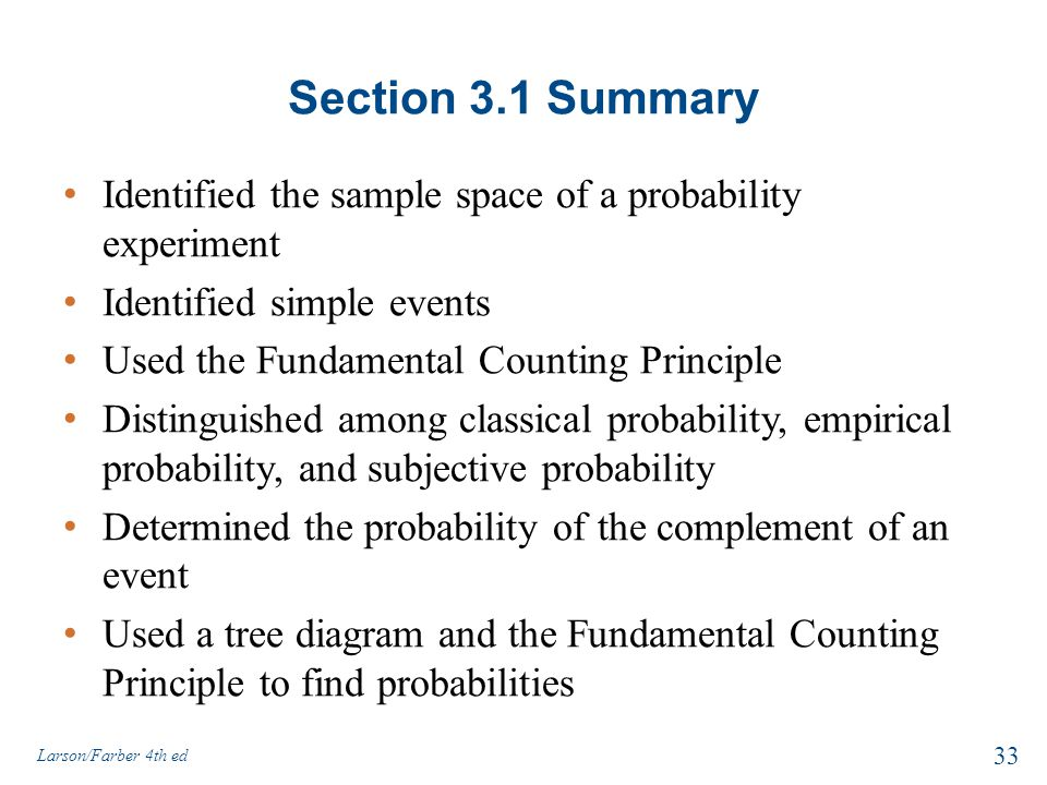 Section 3.1 Summary Identified the sample space of a probability experiment Identified simple events Used the Fundamental Counting Principle Distinguished among classical probability, empirical probability, and subjective probability Determined the probability of the complement of an event Used a tree diagram and the Fundamental Counting Principle to find probabilities Larson/Farber 4th ed 33