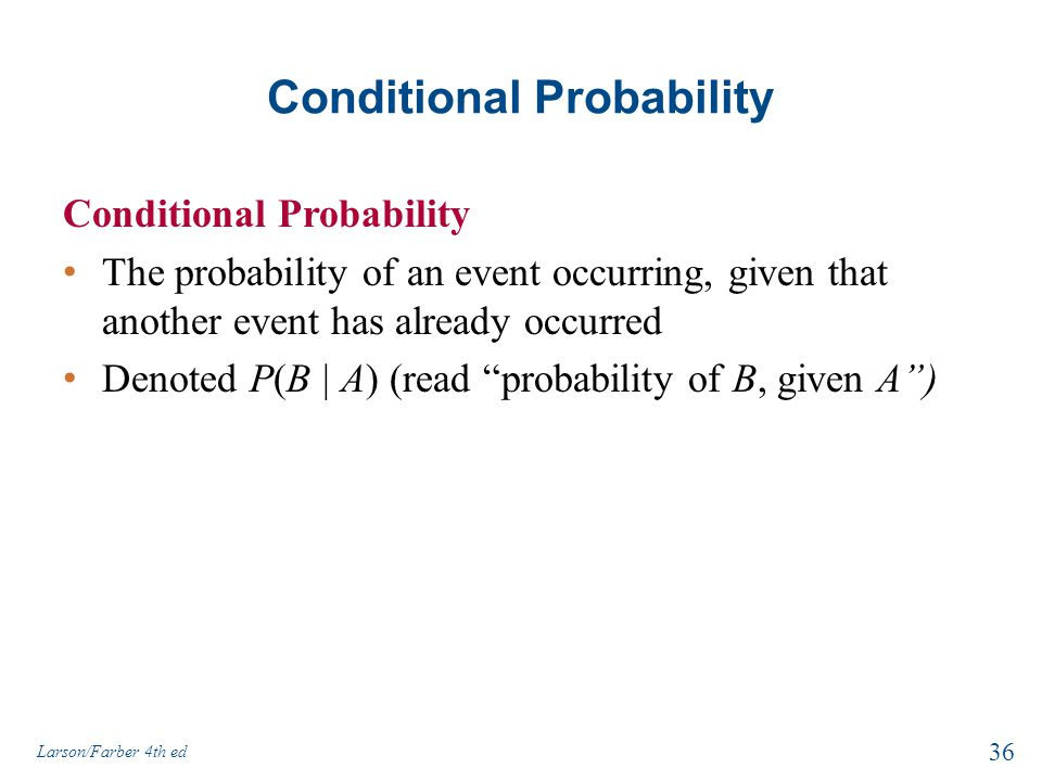 Conditional Probability The probability of an event occurring, given that another event has already occurred Denoted P(B | A) (read probability of B, given A ) Larson/Farber 4th ed 36